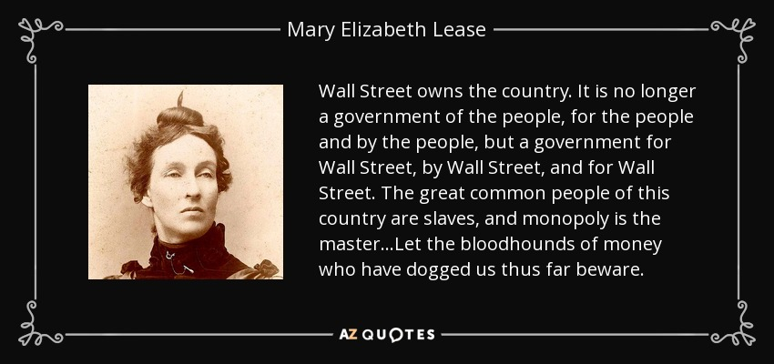 Wall Street owns the country. It is no longer a government of the people, for the people and by the people, but a government for Wall Street, by Wall Street, and for Wall Street. The great common people of this country are slaves, and monopoly is the master…Let the bloodhounds of money who have dogged us thus far beware. - Mary Elizabeth Lease