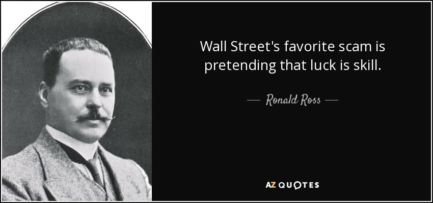 Wall Street's favorite scam is pretending that luck is skill. - Ronald Ross