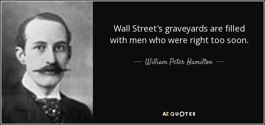 Wall Street's graveyards are filled with men who were right too soon. - William Peter Hamilton