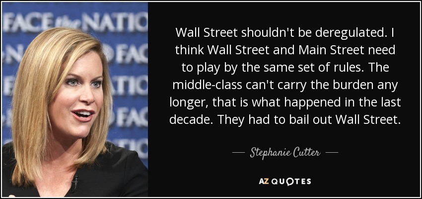 Wall Street shouldn't be deregulated. I think Wall Street and Main Street need to play by the same set of rules. The middle-class can't carry the burden any longer, that is what happened in the last decade. They had to bail out Wall Street. - Stephanie Cutter