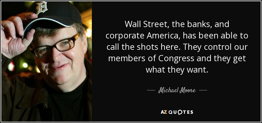 Wall Street, the banks, and corporate America, has been able to call the shots here. They control our members of Congress and they get what they want. - Michael Moore