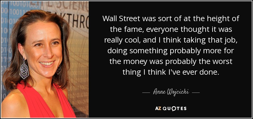 Wall Street was sort of at the height of the fame, everyone thought it was really cool, and I think taking that job, doing something probably more for the money was probably the worst thing I think I've ever done. - Anne Wojcicki