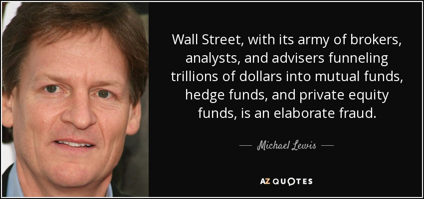 Wall Street, with its army of brokers, analysts, and advisers funneling trillions of dollars into mutual funds, hedge funds, and private equity funds, is an elaborate fraud. - Michael Lewis