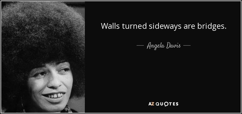 Walls turned sideways are bridges. - Angela Davis