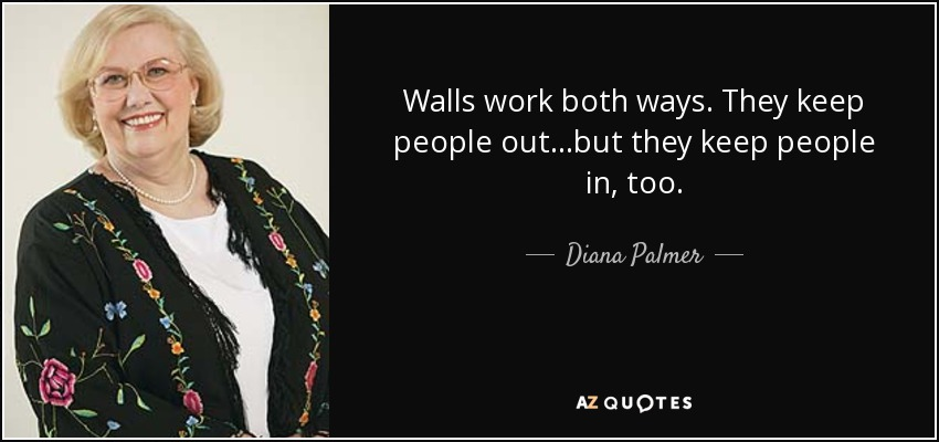 Walls work both ways. They keep people out...but they keep people in, too. - Diana Palmer