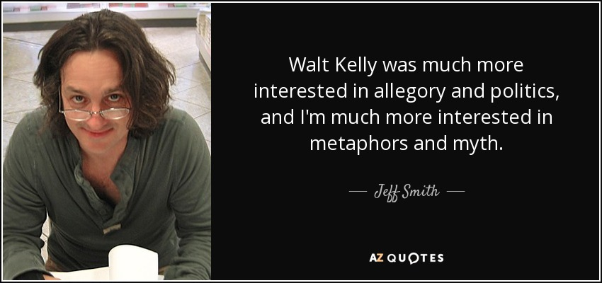 Walt Kelly was much more interested in allegory and politics, and I'm much more interested in metaphors and myth. - Jeff Smith