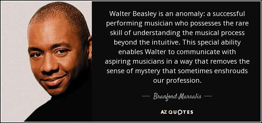Walter Beasley is an anomaly: a successful performing musician who possesses the rare skill of understanding the musical process beyond the intuitive. This special ability enables Walter to communicate with aspiring musicians in a way that removes the sense of mystery that sometimes enshrouds our profession. - Branford Marsalis