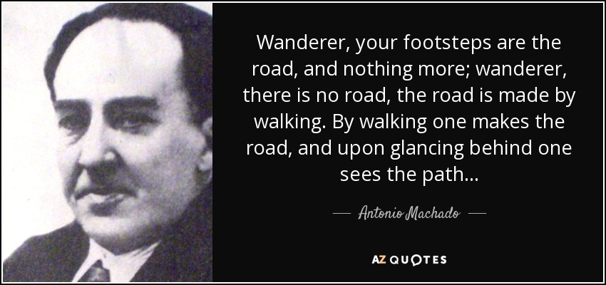 Wanderer, your footsteps are the road, and nothing more; wanderer, there is no road, the road is made by walking. By walking one makes the road, and upon glancing behind one sees the path. . . - Antonio Machado