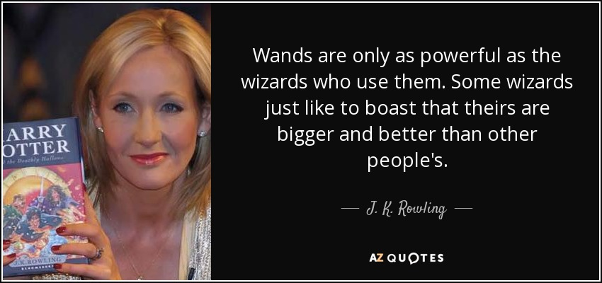 Wands are only as powerful as the wizards who use them. Some wizards just like to boast that theirs are bigger and better than other people's. - J. K. Rowling