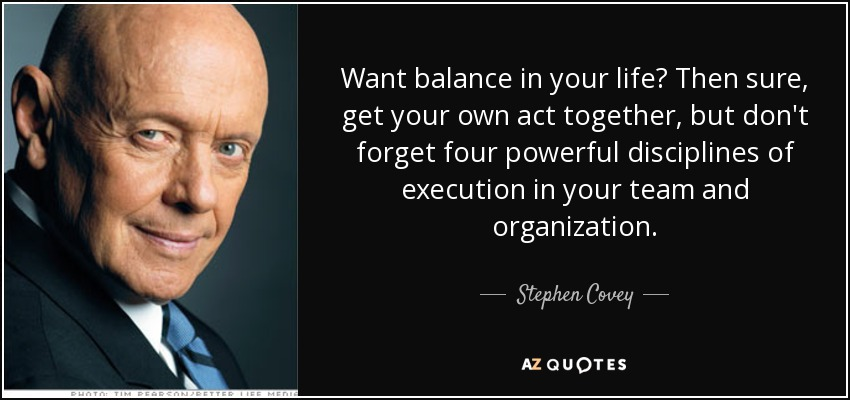 Want balance in your life? Then sure, get your own act together, but don't forget four powerful disciplines of execution in your team and organization. - Stephen Covey