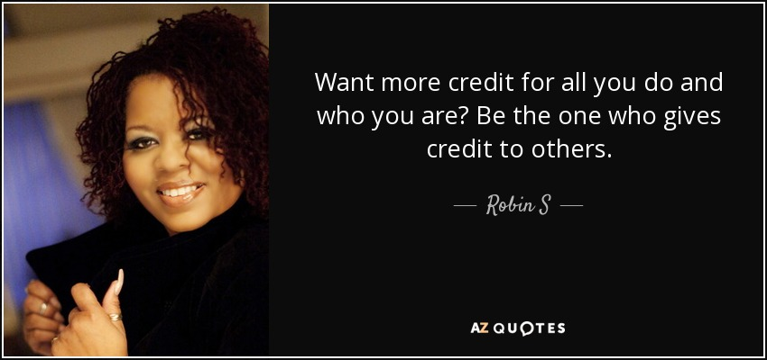 Want more credit for all you do and who you are? Be the one who gives credit to others. - Robin S