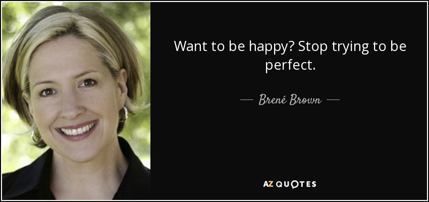 Want to be happy? Stop trying to be perfect. - Brené Brown