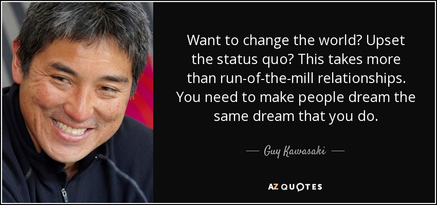 Want to change the world? Upset the status quo? This takes more than run-of-the-mill relationships. You need to make people dream the same dream that you do. - Guy Kawasaki