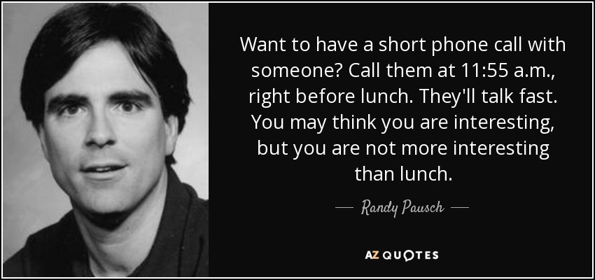 Want to have a short phone call with someone? Call them at 11:55 a.m., right before lunch. They'll talk fast. You may think you are interesting, but you are not more interesting than lunch. - Randy Pausch