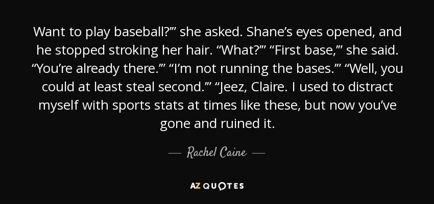 "Want to play baseball?'"" she asked. Shane's eyes opened, and he stopped stroking her hair. ""What?'"" ""First base,'"" she said. ""You're already there.'"" ""I'm not running the bases.'"" ""Well, you could at least steal second.'"" ""Jeez, Claire. I used to distract myself with sports stats at times like these, but now you've gone and ruined it. - Rachel Caine"