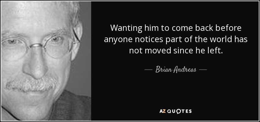 Wanting him to come back before anyone notices part of the world has not moved since he left. - Brian Andreas