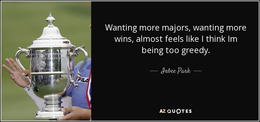 Wanting more majors, wanting more wins, almost feels like I think Im being too greedy. - Inbee Park