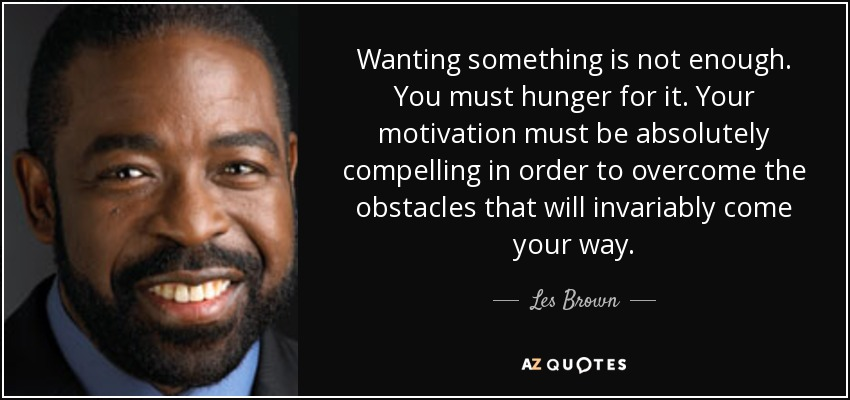 Wanting something is not enough. You must hunger for it. Your motivation must be absolutely compelling in order to overcome the obstacles that will invariably come your way. - Les Brown