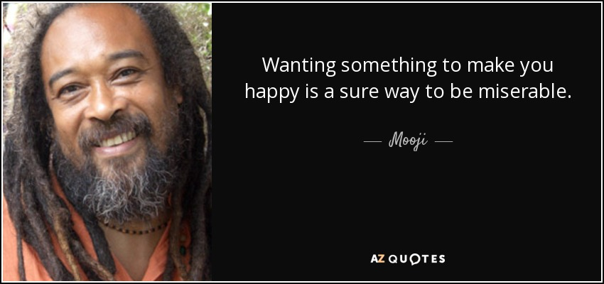 Wanting something to make you happy is a sure way to be miserable. - Mooji