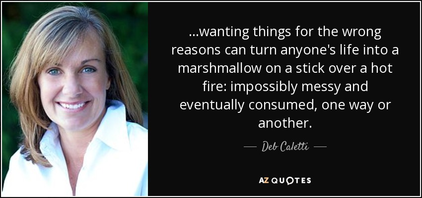 ...wanting things for the wrong reasons can turn anyone's life into a marshmallow on a stick over a hot fire: impossibly messy and eventually consumed, one way or another. - Deb Caletti