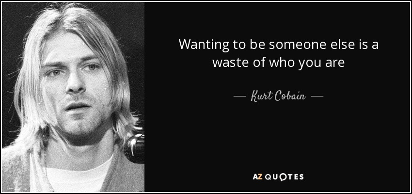 Wanting to be someone else is a waste of who you are - Kurt Cobain