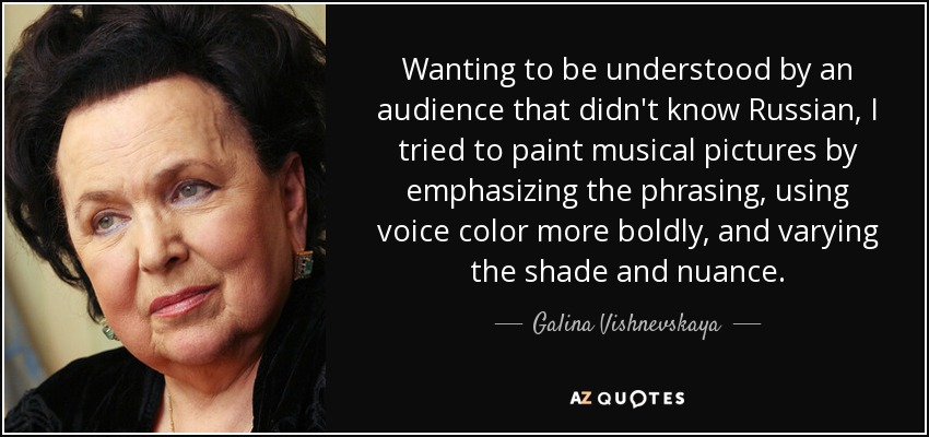 Wanting to be understood by an audience that didn't know Russian, I tried to paint musical pictures by emphasizing the phrasing, using voice color more boldly, and varying the shade and nuance. - Galina Vishnevskaya
