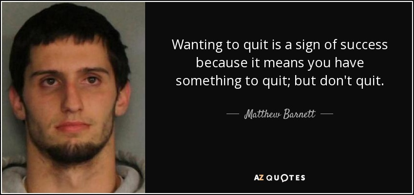 Wanting to quit is a sign of success because it means you have something to quit; but don't quit. - Matthew Barnett