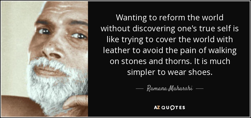 Wanting to reform the world without discovering one's true self is like trying to cover the world with leather to avoid the pain of walking on stones and thorns. It is much simpler to wear shoes. - Ramana Maharshi
