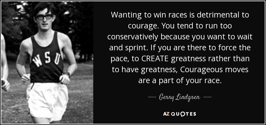 Wanting to win races is detrimental to courage. You tend to run too conservatively because you want to wait and sprint. If you are there to force the pace, to CREATE greatness rather than to have greatness, Courageous moves are a part of your race. - Gerry Lindgren