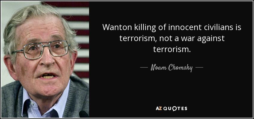 Wanton killing of innocent civilians is terrorism, not a war against terrorism. - Noam Chomsky