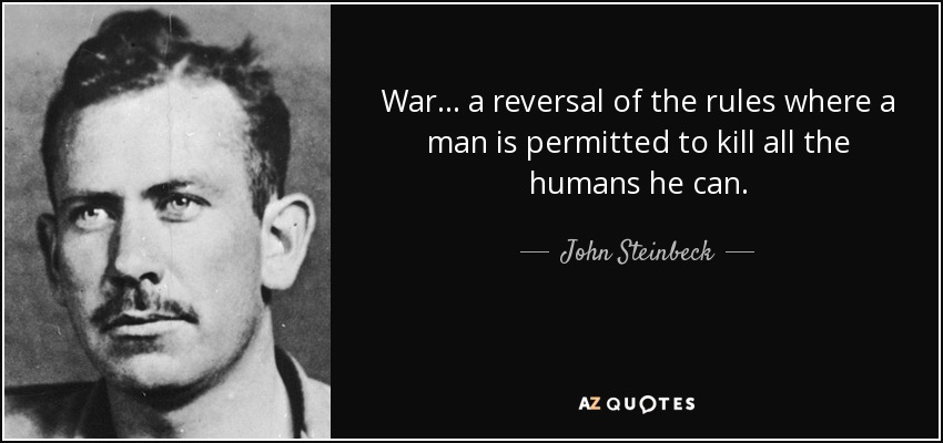 War ... a reversal of the rules where a man is permitted to kill all the humans he can. - John Steinbeck