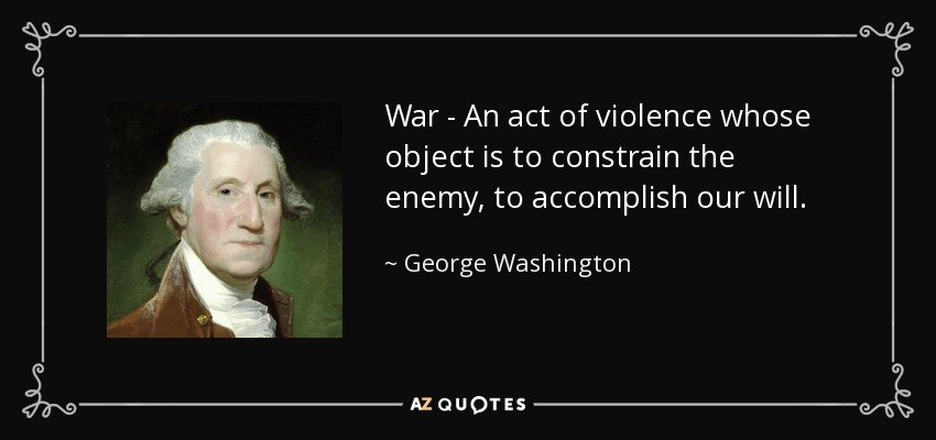 War - An act of violence whose object is to constrain the enemy, to accomplish our will. - George Washington