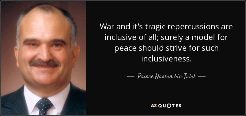 War and it's tragic repercussions are inclusive of all; surely a model for peace should strive for such inclusiveness. - Prince Hassan bin Talal