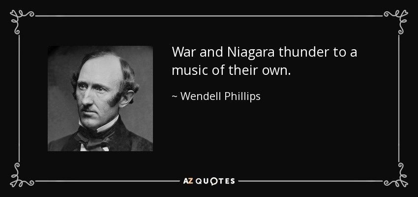 War and Niagara thunder to a music of their own. - Wendell Phillips