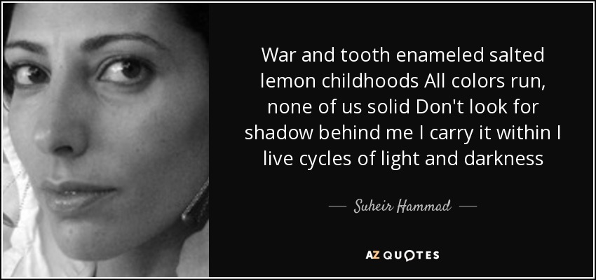 War and tooth enameled salted lemon childhoods All colors run, none of us solid Don't look for shadow behind me I carry it within I live cycles of light and darkness - Suheir Hammad
