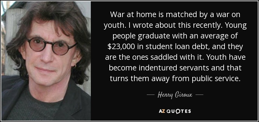 War at home is matched by a war on youth. I wrote about this recently. Young people graduate with an average of $23,000 in student loan debt, and they are the ones saddled with it. Youth have become indentured servants and that turns them away from public service. - Henry Giroux