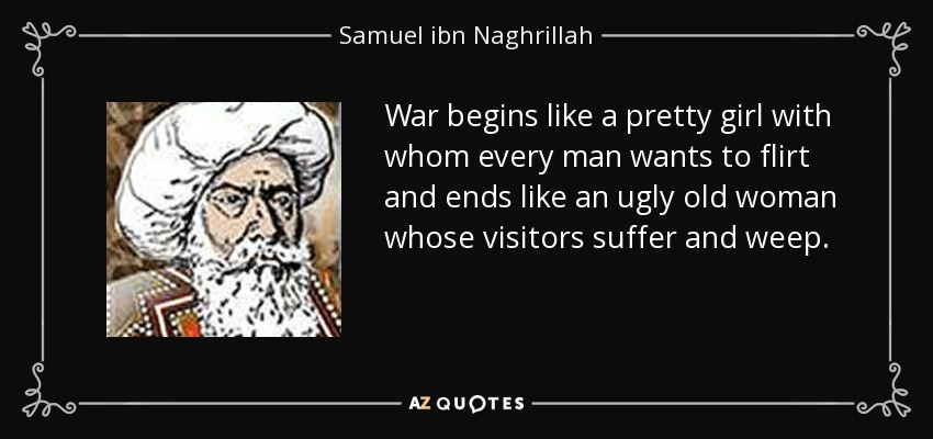 War begins like a pretty girl with whom every man wants to flirt and ends like an ugly old woman whose visitors suffer and weep. - Samuel ibn Naghrillah