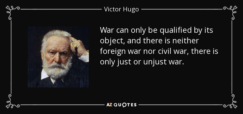 War can only be qualified by its object, and there is neither foreign war nor civil war, there is only just or unjust war. - Victor Hugo