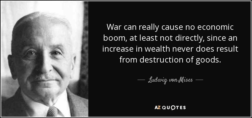 War can really cause no economic boom, at least not directly, since an increase in wealth never does result from destruction of goods. - Ludwig von Mises