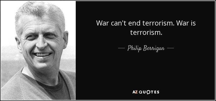 War can't end terrorism. War is terrorism. - Philip Berrigan