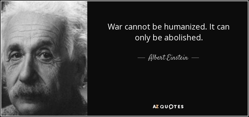 War cannot be humanized. It can only be abolished. - Albert Einstein