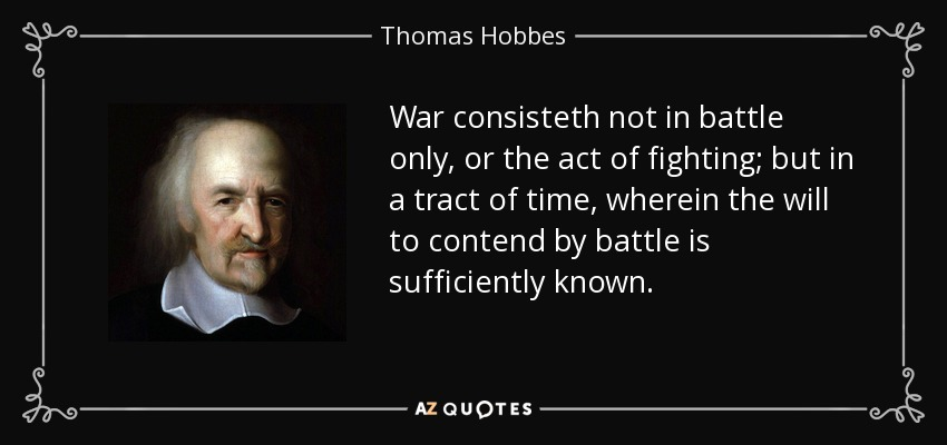 War consisteth not in battle only, or the act of fighting; but in a tract of time, wherein the will to contend by battle is sufficiently known. - Thomas Hobbes