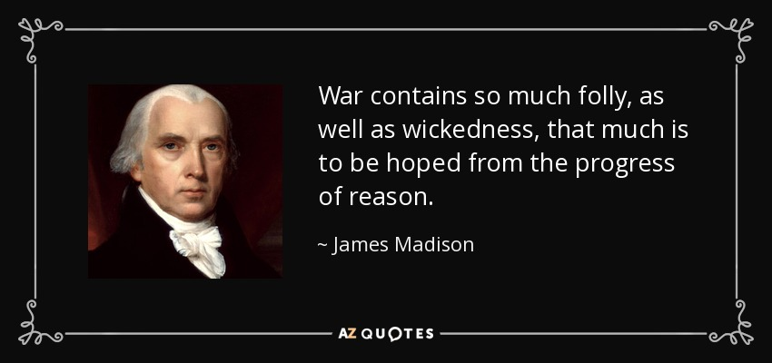 War contains so much folly, as well as wickedness, that much is to be hoped from the progress of reason. - James Madison