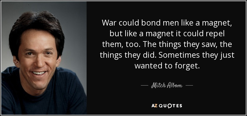 War could bond men like a magnet, but like a magnet it could repel them, too. The things they saw, the things they did. Sometimes they just wanted to forget. - Mitch Albom