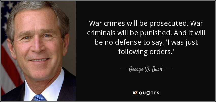 War crimes will be prosecuted. War criminals will be punished. And it will be no defense to say, 'I was just following orders.' - George W. Bush