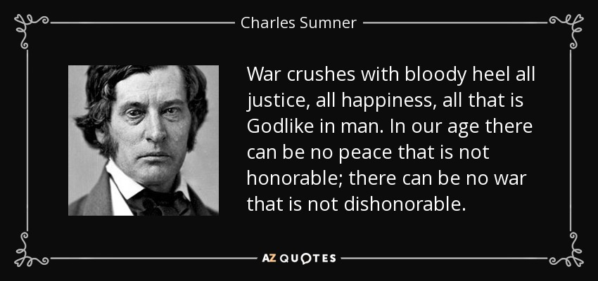 War crushes with bloody heel all justice, all happiness, all that is Godlike in man. In our age there can be no peace that is not honorable; there can be no war that is not dishonorable. - Charles Sumner