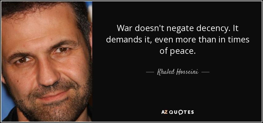 War doesn't negate decency. It demands it, even more than in times of peace. - Khaled Hosseini