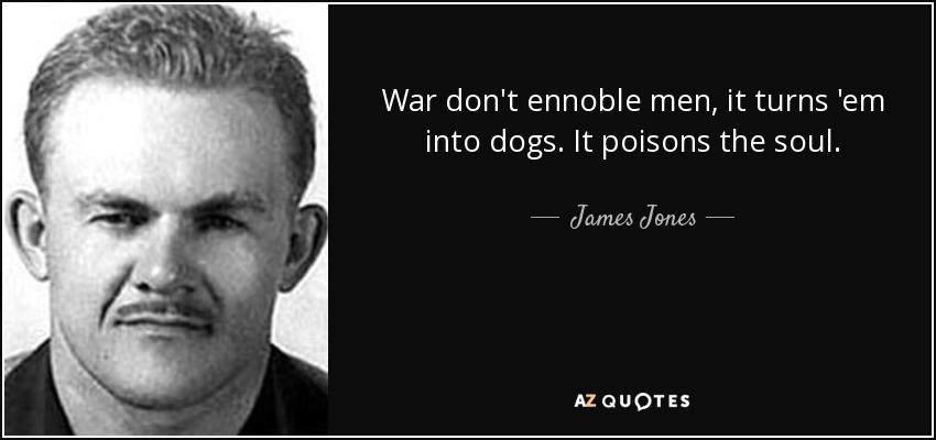 War don't ennoble men, it turns 'em into dogs. It poisons the soul. - James Jones
