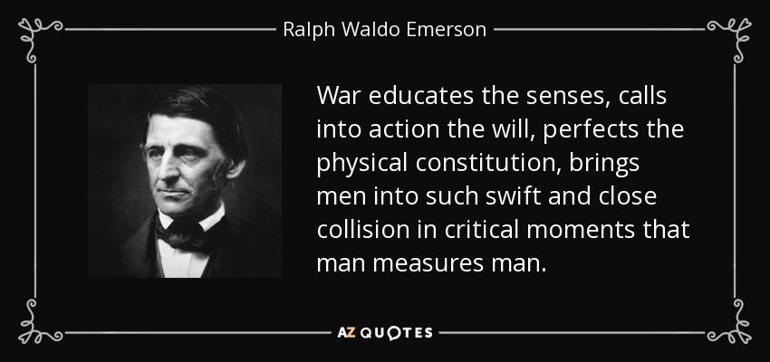 War educates the senses, calls into action the will, perfects the physical constitution, brings men into such swift and close collision in critical moments that man measures man. - Ralph Waldo Emerson