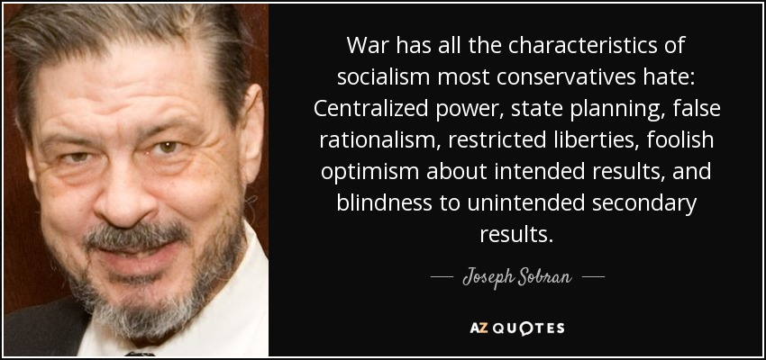 War has all the characteristics of socialism most conservatives hate: Centralized power, state planning, false rationalism, restricted liberties, foolish optimism about intended results, and blindness to unintended secondary results. - Joseph Sobran